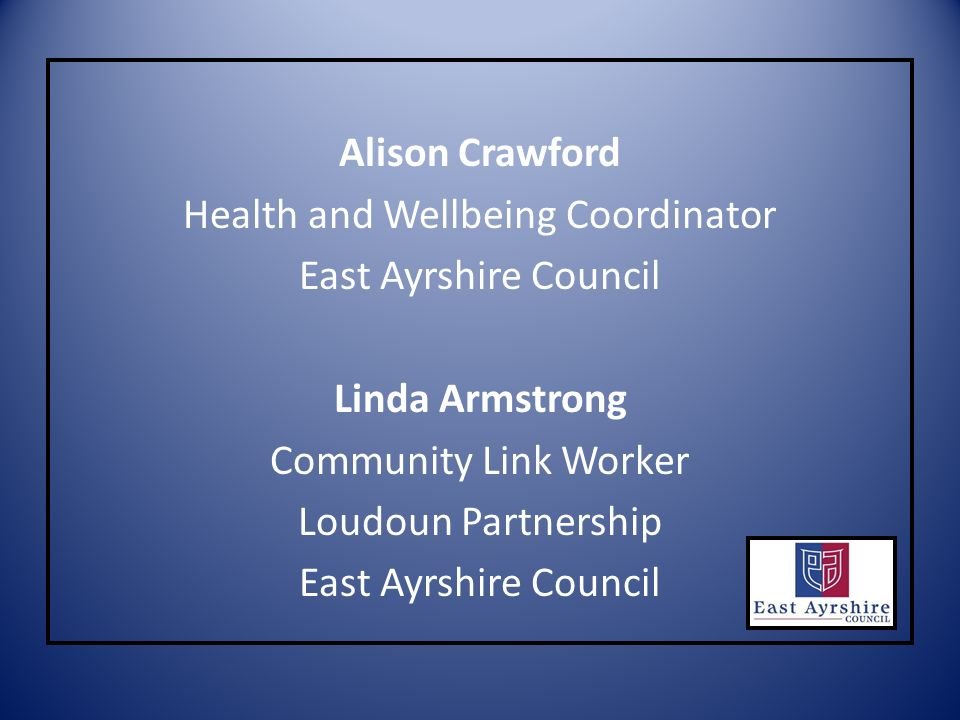 Alison Crawford Health and Wellbeing Coordinator East Ayrshire Council Linda Armstrong Community Link Worker Loudoun Partnership East Ayrshire Council