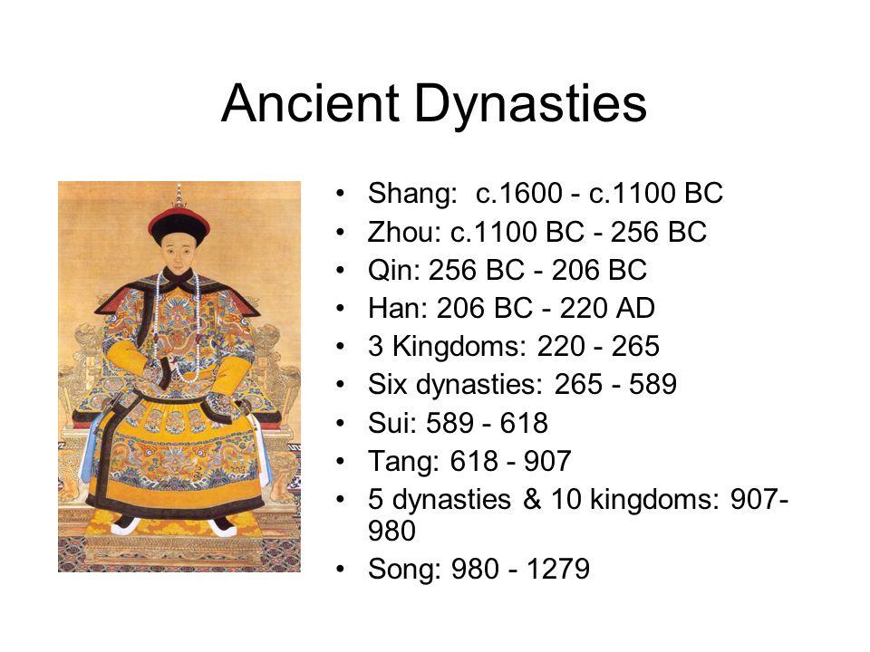 Ancient Dynasties Shang: c.1600 - c.1100 BC Zhou: c.1100 BC - 256 BC Qin: 256 BC - 206 BC Han: 206 BC - 220 AD 3 Kingdoms: 220 - 265 Six dynasties: 265 - 589 Sui: 589 - 618 Tang: 618 - 907 5 dynasties & 10 kingdoms: 907- 980 Song: 980 - 1279