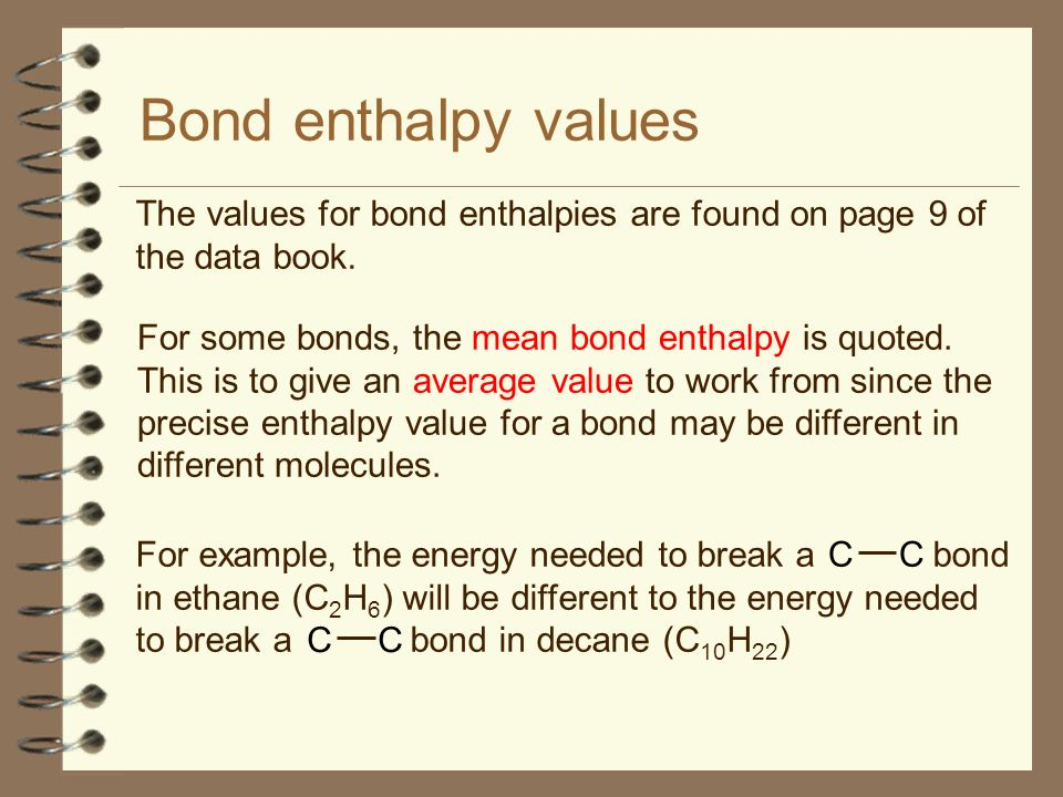 Bond enthalpy values The values for bond enthalpies are found on page 9 of the data book. For some bonds, the mean bond enthalpy is quoted. This is to