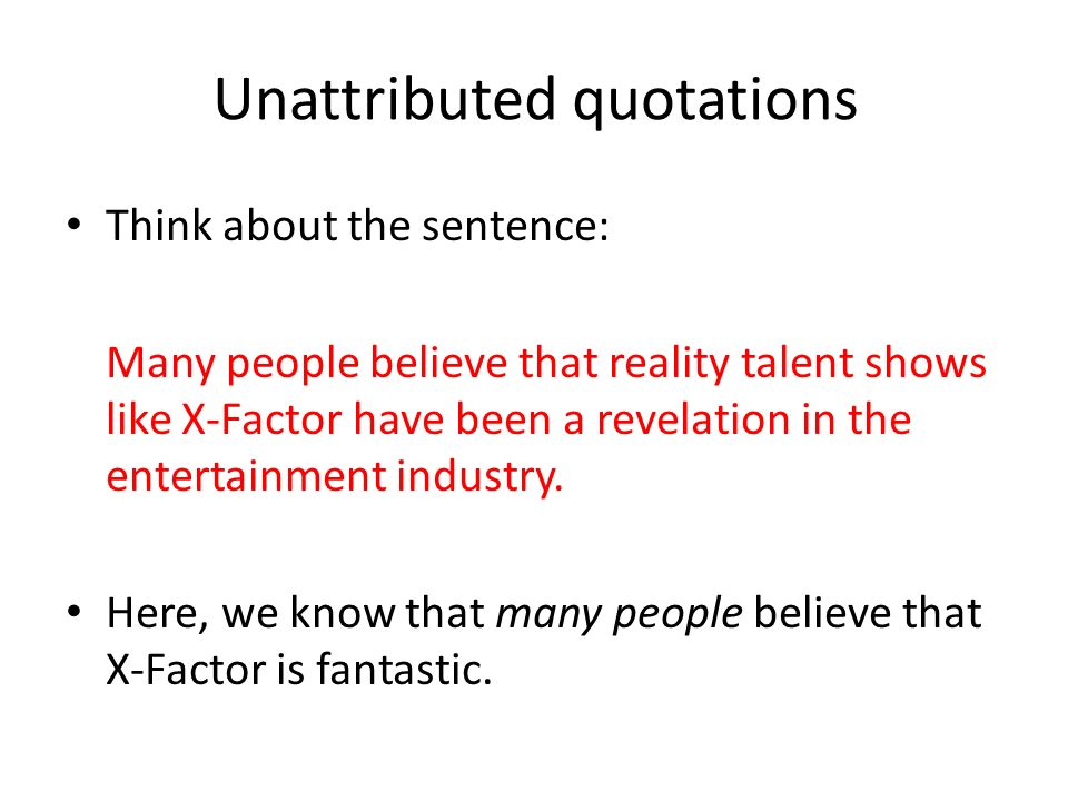 Unattributed quotations Think about the sentence: Many people believe that reality talent shows like X-Factor have been a revelation in the entertainment industry.