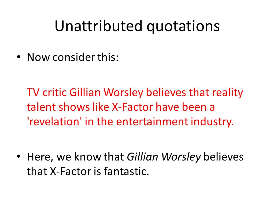Unattributed quotations Now consider this: TV critic Gillian Worsley believes that reality talent shows like X-Factor have been a revelation in the entertainment industry.