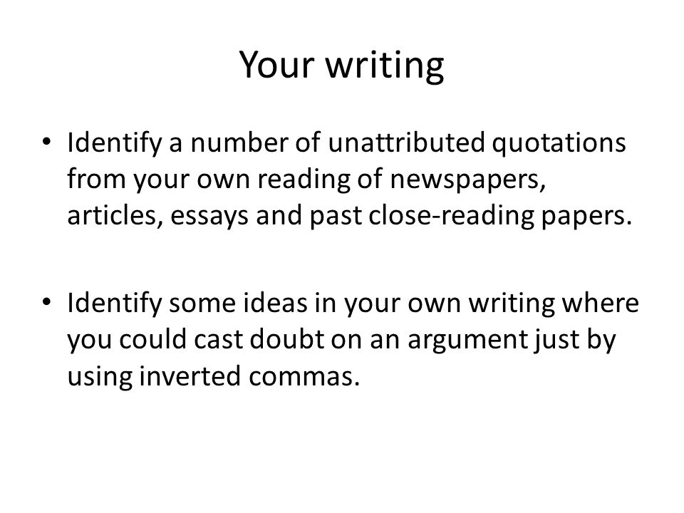 Your writing Identify a number of unattributed quotations from your own reading of newspapers, articles, essays and past close-reading papers.