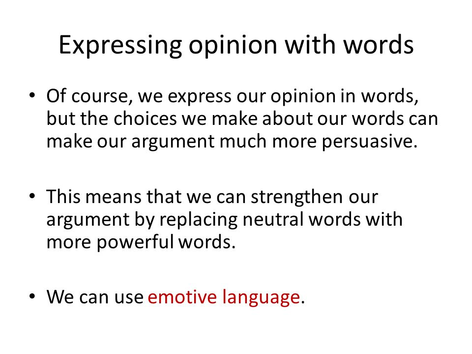Expressing opinion with words Of course, we express our opinion in words, but the choices we make about our words can make our argument much more persuasive.