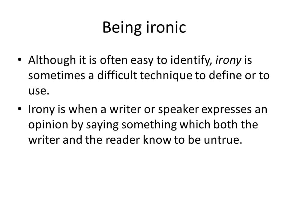 Being ironic Although it is often easy to identify, irony is sometimes a difficult technique to define or to use.
