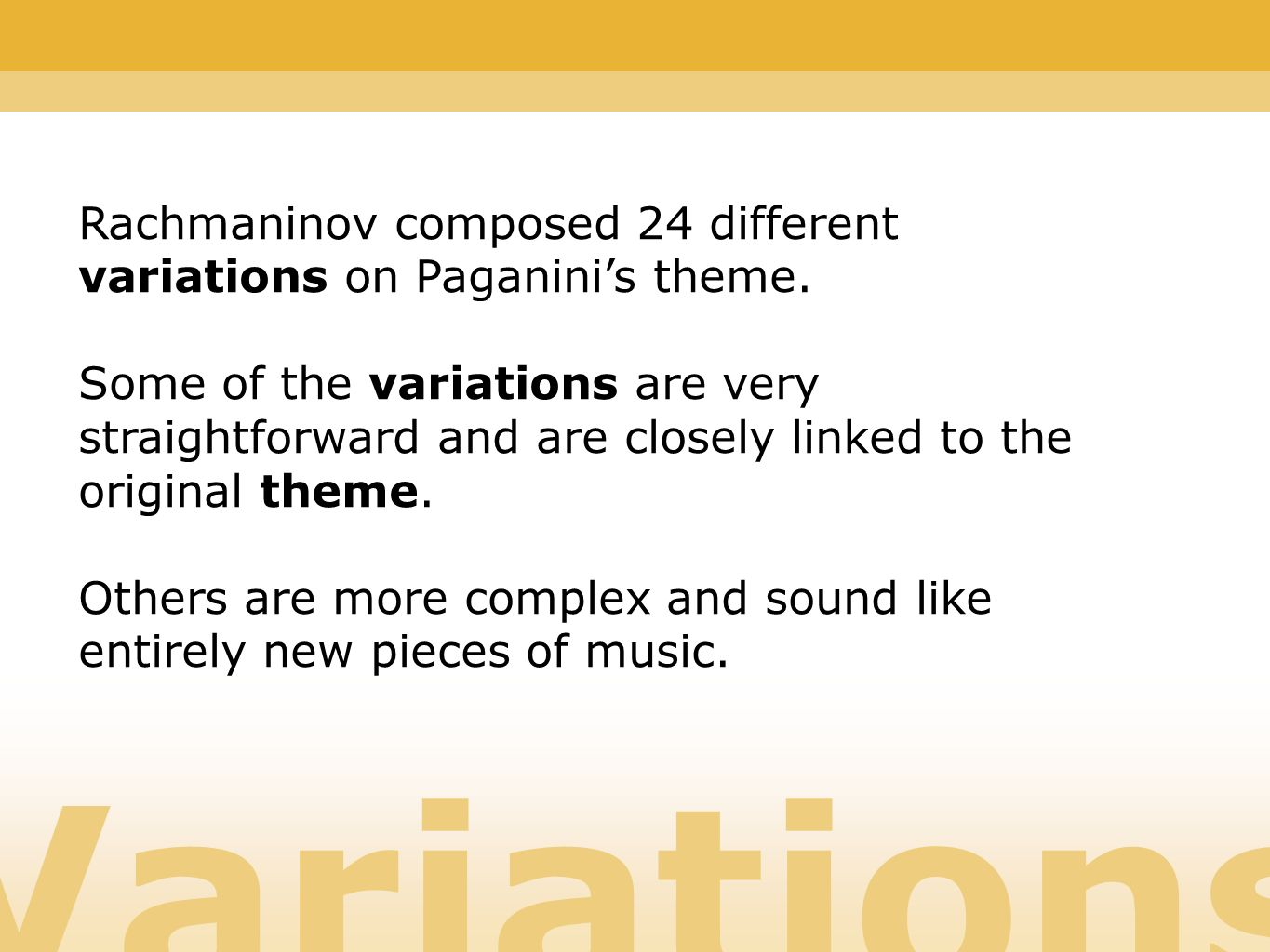 Variations Rachmaninov composed 24 different variations on Paganinis theme. Some of the variations are very straightforward and are closely linked to
