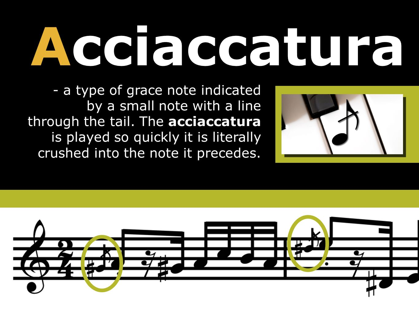 Acciaccatura - a type of grace note indicated by a small note with a line through the tail.
