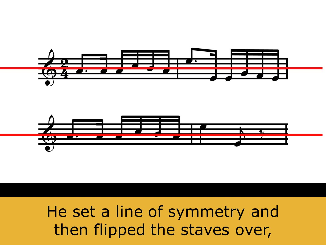He set a line of symmetry and then flipped the staves over,