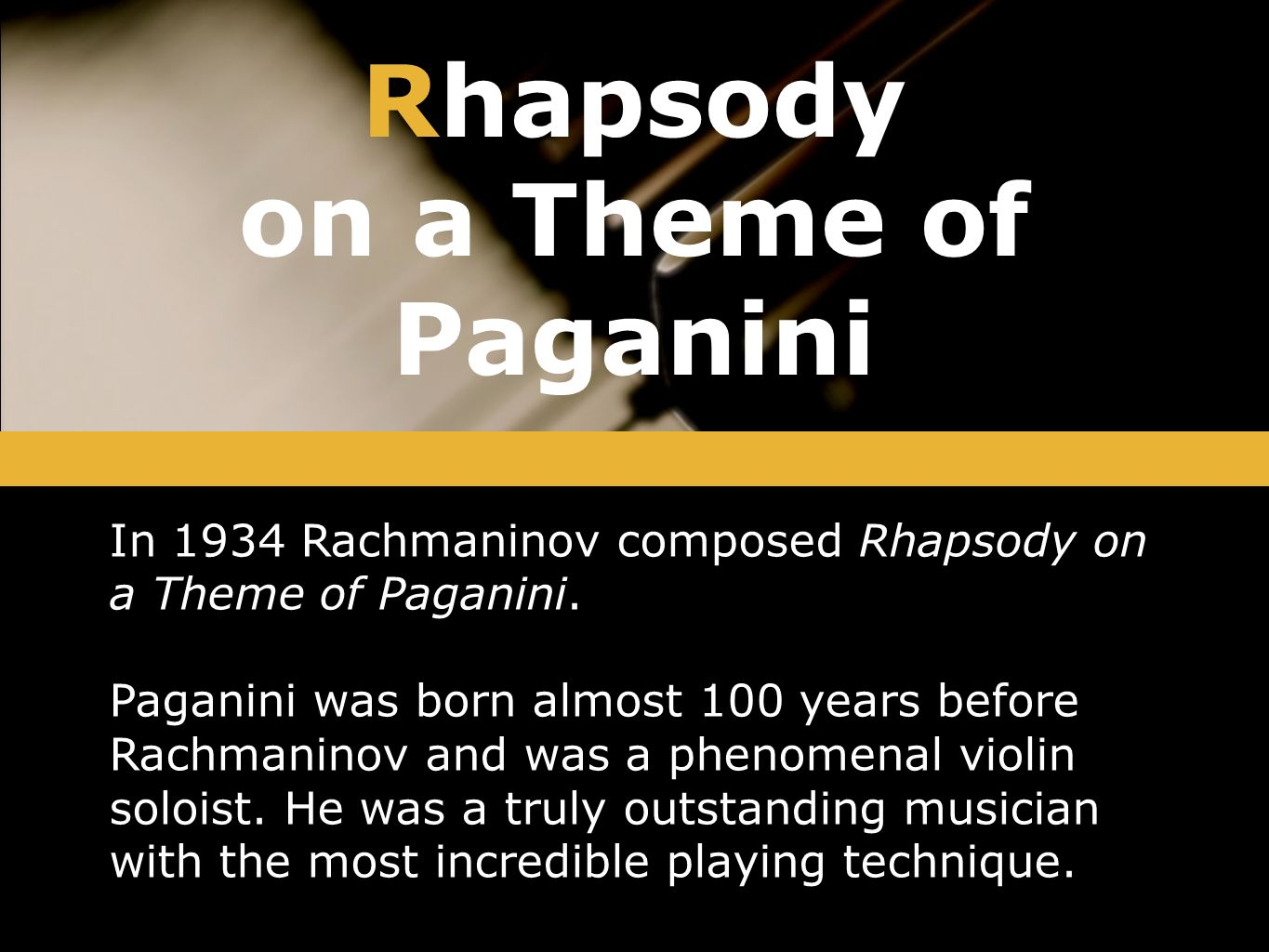 Rhapsody on a Theme of Paganini In 1934 Rachmaninov composed Rhapsody on a Theme of Paganini. Paganini was born almost 100 years before Rachmaninov an