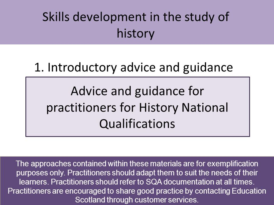 Skills development in the study of history Advice and guidance for practitioners for History National Qualifications 1. Introductory advice and guidan
