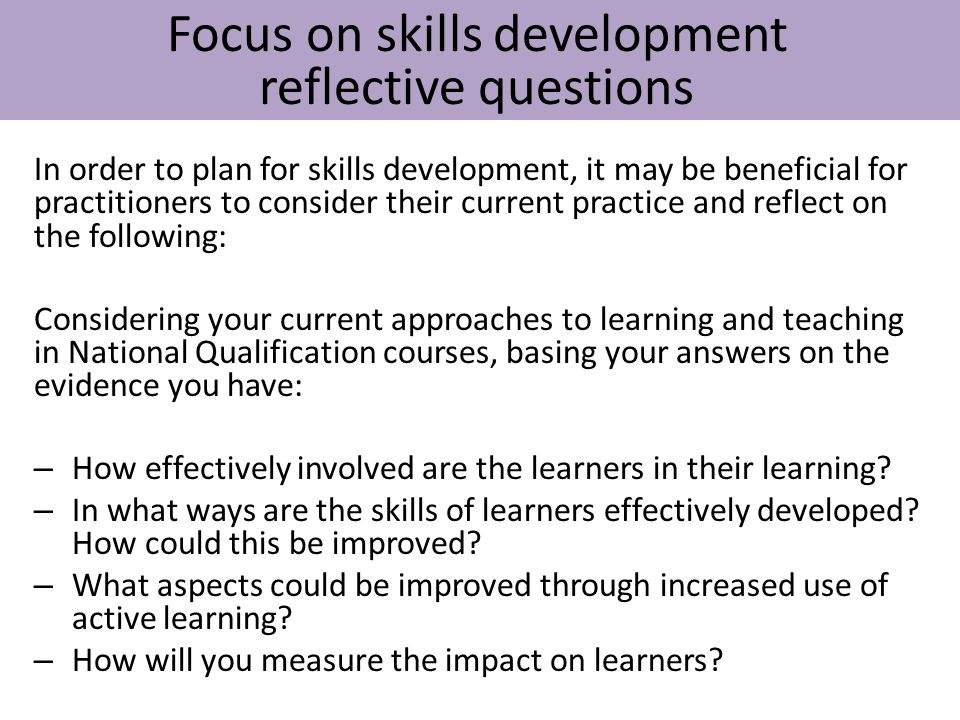 In order to plan for skills development, it may be beneficial for practitioners to consider their current practice and reflect on the following: Consi