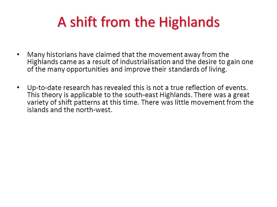 A shift from the Highlands Many historians have claimed that the movement away from the Highlands came as a result of industrialisation and the desire to gain one of the many opportunities and improve their standards of living.