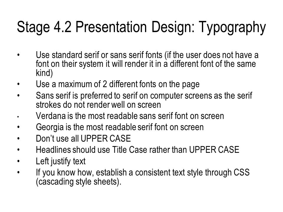 Stage 4.2 Presentation Design: Typography Use standard serif or sans serif fonts (if the user does not have a font on their system it will render it i