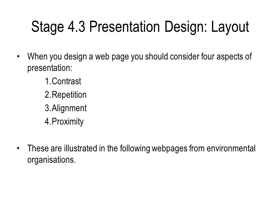 Stage 4.3 Presentation Design: Layout When you design a web page you should consider four aspects of presentation: 1.Contrast 2.Repetition 3.Alignment 4.Proximity These are illustrated in the following webpages from environmental organisations.