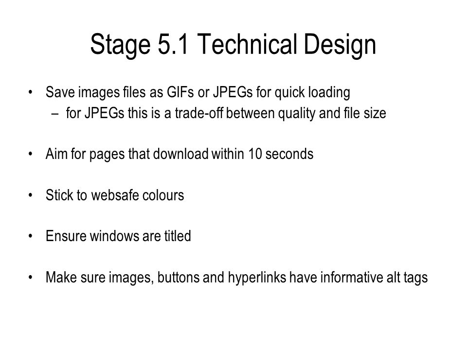 Stage 5.1 Technical Design Save images files as GIFs or JPEGs for quick loading –for JPEGs this is a trade-off between quality and file size Aim for pages that download within 10 seconds Stick to websafe colours Ensure windows are titled Make sure images, buttons and hyperlinks have informative alt tags