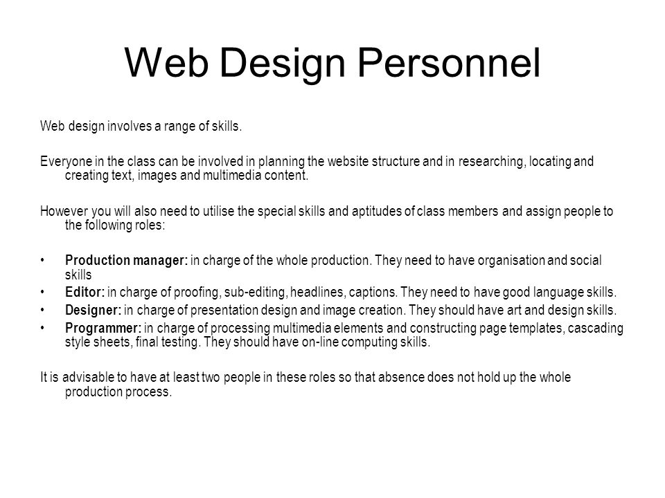 Web Design Personnel Web design involves a range of skills. Everyone in the class can be involved in planning the website structure and in researching