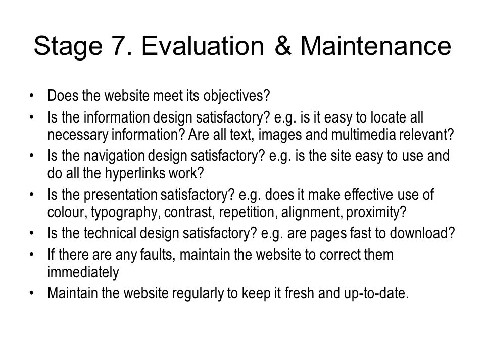 Stage 7. Evaluation & Maintenance Does the website meet its objectives? Is the information design satisfactory? e.g. is it easy to locate all necessar