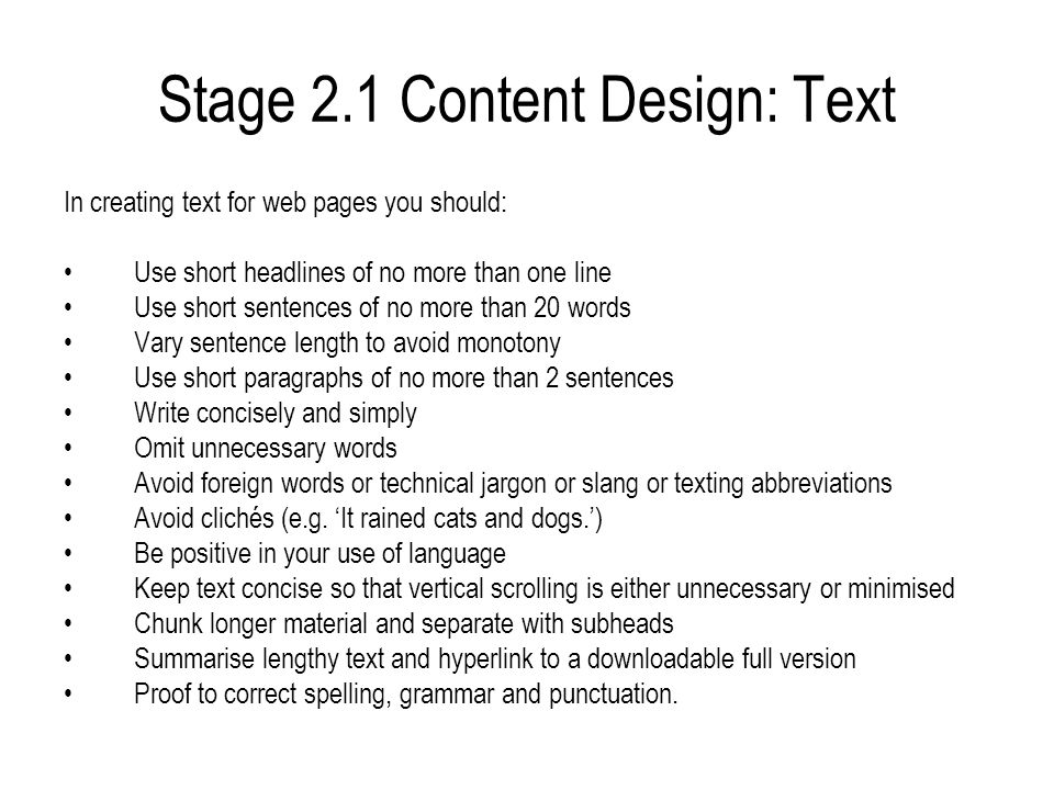 Stage 2.1 Content Design: Text In creating text for web pages you should: Use short headlines of no more than one line Use short sentences of no more than 20 words Vary sentence length to avoid monotony Use short paragraphs of no more than 2 sentences Write concisely and simply Omit unnecessary words Avoid foreign words or technical jargon or slang or texting abbreviations Avoid clichés (e.g.