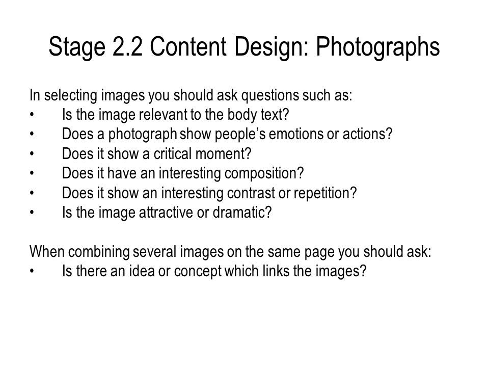 Stage 2.2 Content Design: Photographs In selecting images you should ask questions such as: Is the image relevant to the body text? Does a photograph