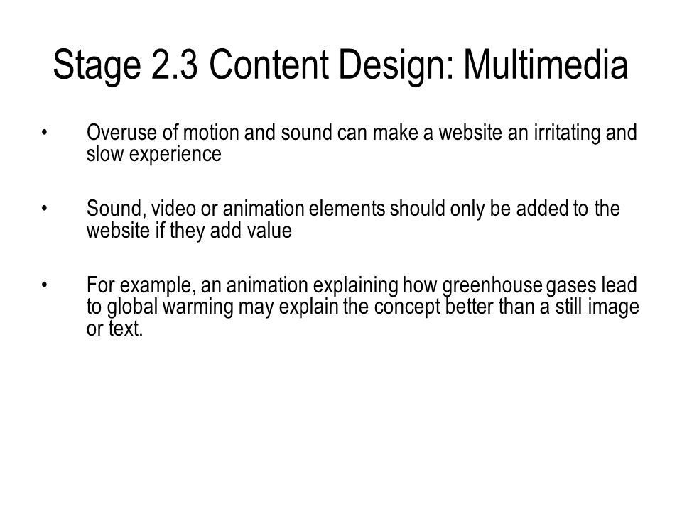 Stage 2.3 Content Design: Multimedia Overuse of motion and sound can make a website an irritating and slow experience Sound, video or animation elements should only be added to the website if they add value For example, an animation explaining how greenhouse gases lead to global warming may explain the concept better than a still image or text.