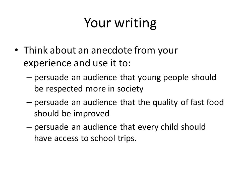 Your writing Think about an anecdote from your experience and use it to: – persuade an audience that young people should be respected more in society – persuade an audience that the quality of fast food should be improved – persuade an audience that every child should have access to school trips.