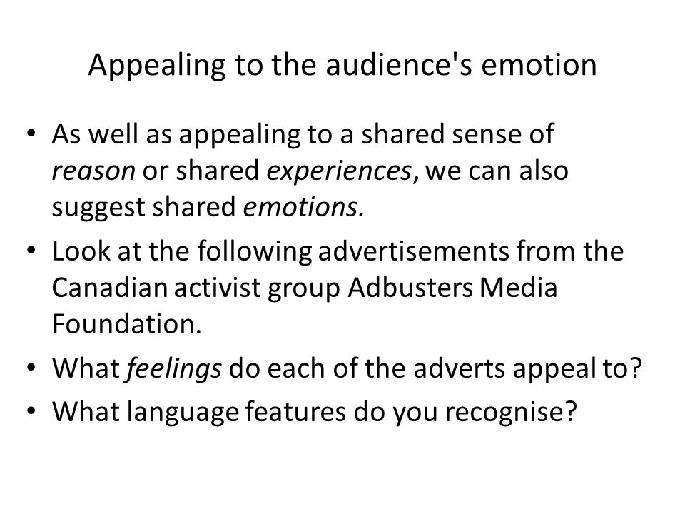 Appealing to the audience s emotion As well as appealing to a shared sense of reason or shared experiences, we can also suggest shared emotions.