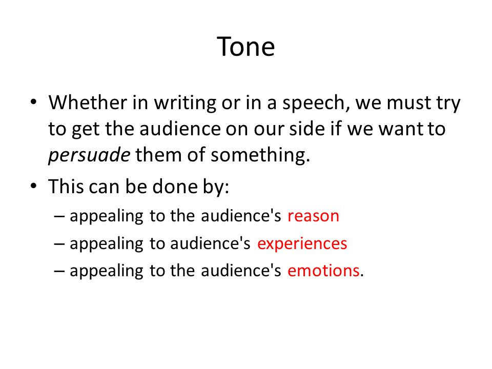 Tone Whether in writing or in a speech, we must try to get the audience on our side if we want to persuade them of something.