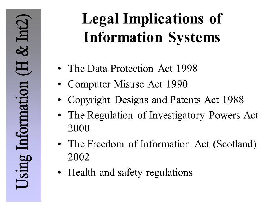 Legal Implications of Information Systems The Data Protection Act 1998 Computer Misuse Act 1990 Copyright Designs and Patents Act 1988 The Regulation