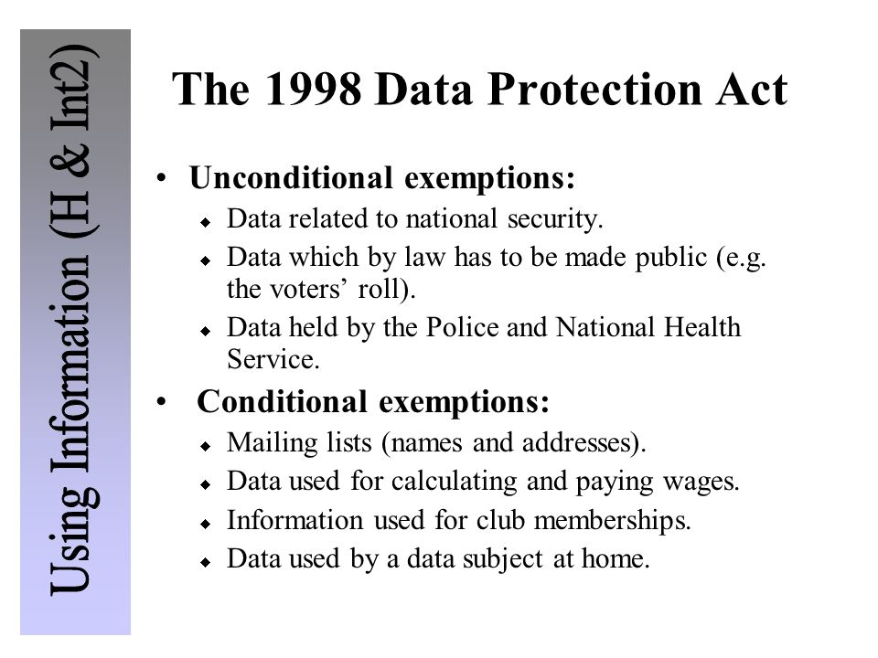 The 1998 Data Protection Act Unconditional exemptions: Data related to national security. Data which by law has to be made public (e.g. the voters rol