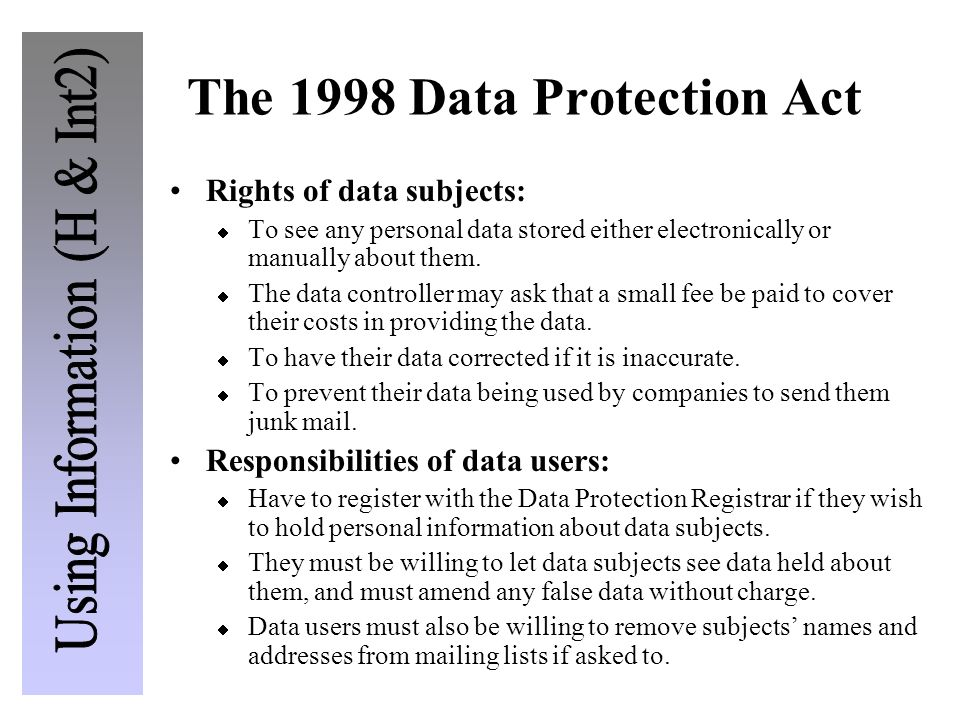 The 1998 Data Protection Act Rights of data subjects: To see any personal data stored either electronically or manually about them. The data controlle