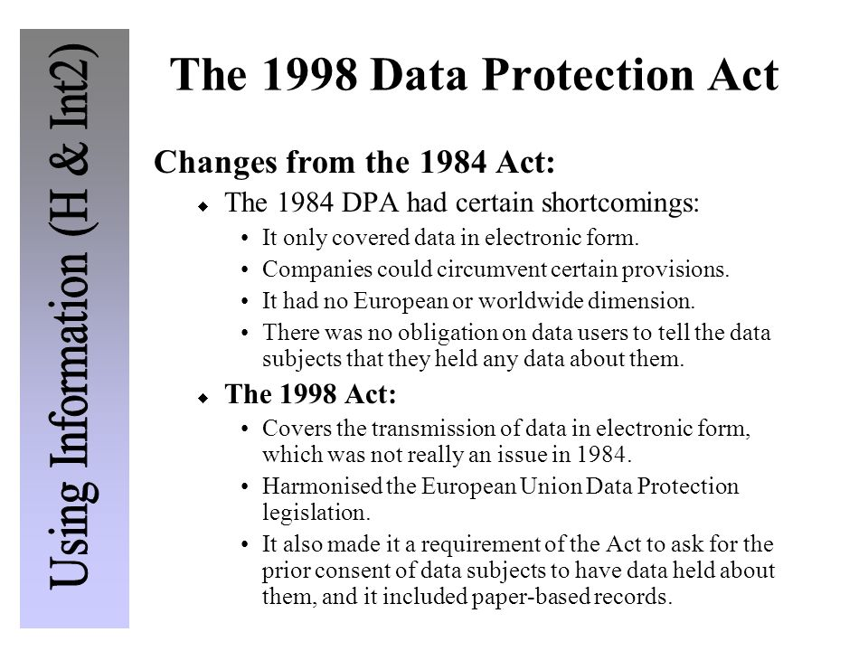 The 1998 Data Protection Act Changes from the 1984 Act: The 1984 DPA had certain shortcomings: It only covered data in electronic form. Companies coul