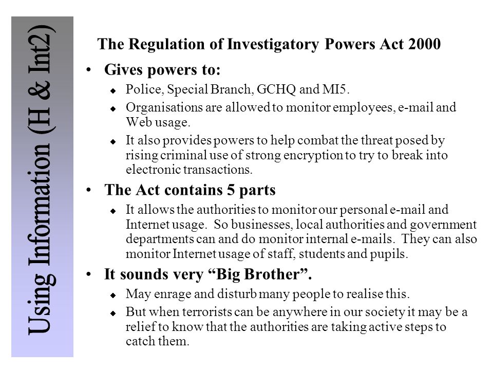 The Regulation of Investigatory Powers Act 2000 Gives powers to: Police, Special Branch, GCHQ and MI5. Organisations are allowed to monitor employees,