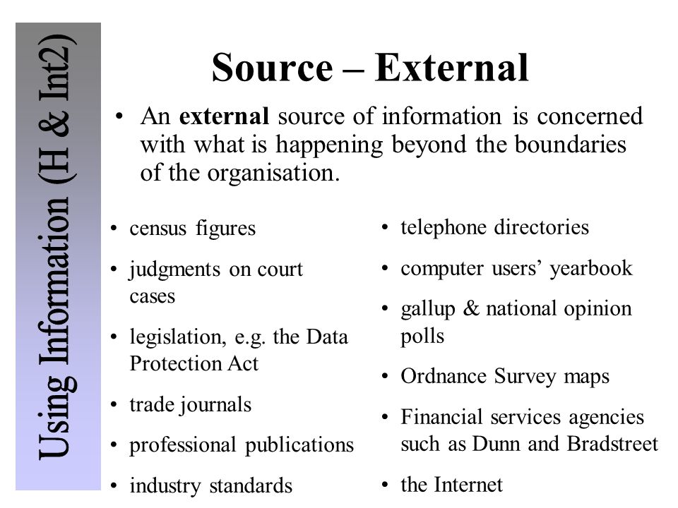 Source – External An external source of information is concerned with what is happening beyond the boundaries of the organisation. census figures judg