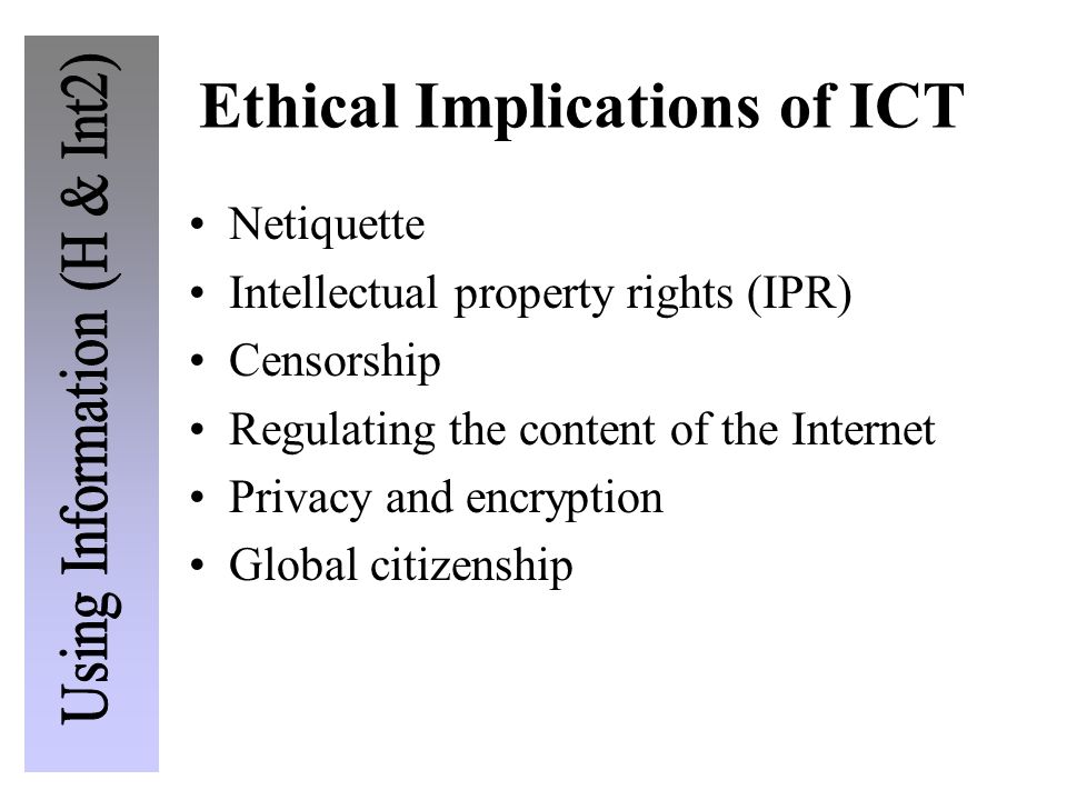 Ethical Implications of ICT Netiquette Intellectual property rights (IPR) Censorship Regulating the content of the Internet Privacy and encryption Glo