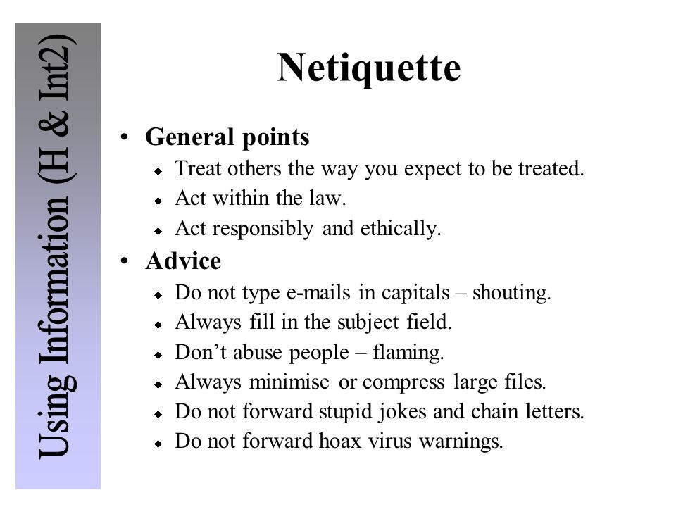 Netiquette General points Treat others the way you expect to be treated. Act within the law. Act responsibly and ethically. Advice Do not type e-mails