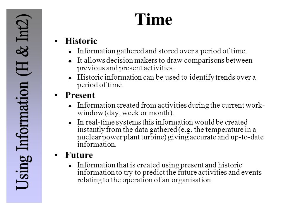 Time Historic Information gathered and stored over a period of time. It allows decision makers to draw comparisons between previous and present activi