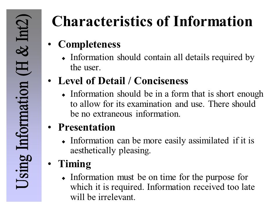 Characteristics of Information Completeness Information should contain all details required by the user. Level of Detail / Conciseness Information sho