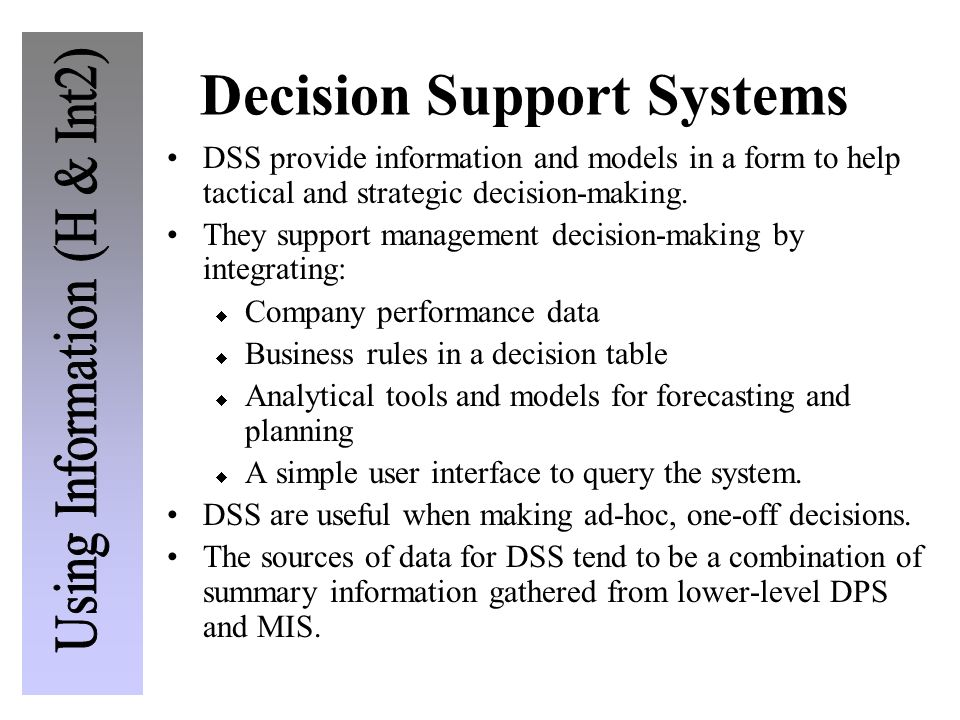 Decision Support Systems DSS provide information and models in a form to help tactical and strategic decision-making. They support management decision