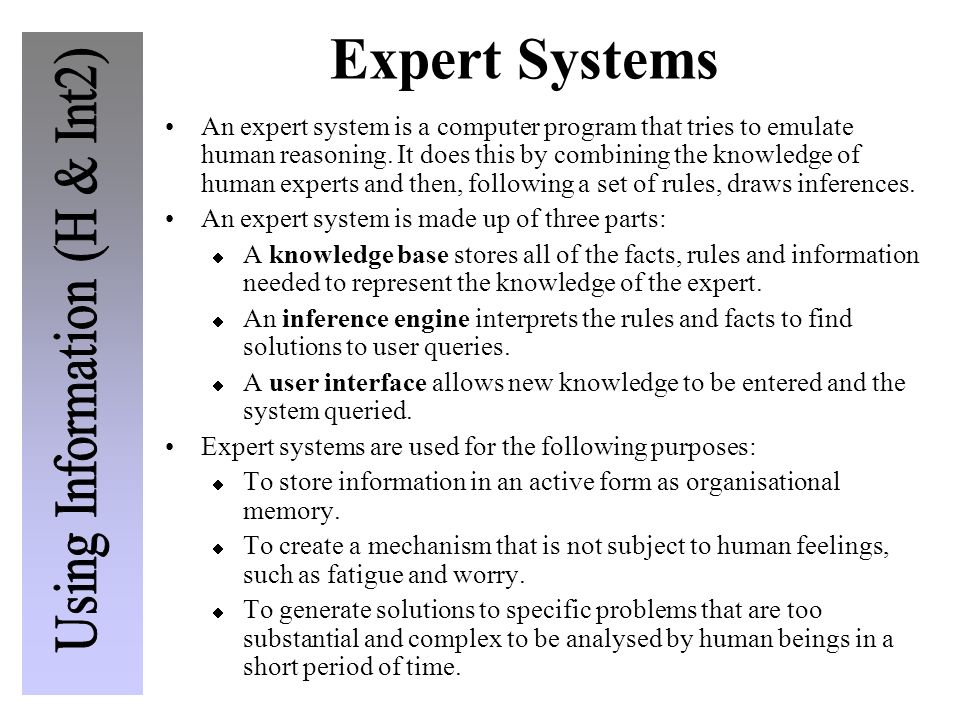 Expert Systems An expert system is a computer program that tries to emulate human reasoning. It does this by combining the knowledge of human experts