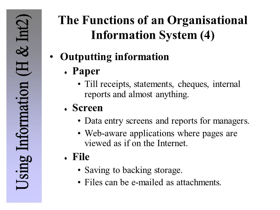 The Functions of an Organisational Information System (4) Outputting information Paper Till receipts, statements, cheques, internal reports and almost
