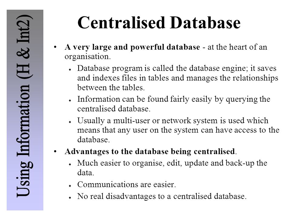 Centralised Database A very large and powerful database - at the heart of an organisation. Database program is called the database engine; it saves an