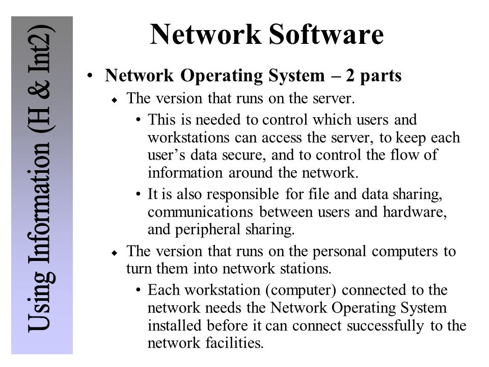 Network Software Network Operating System – 2 parts The version that runs on the server. This is needed to control which users and workstations can ac