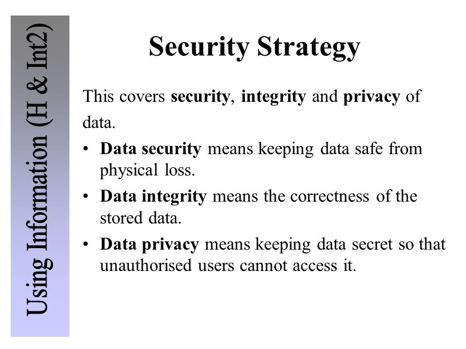 Security Strategy This covers security, integrity and privacy of data. Data security means keeping data safe from physical loss. Data integrity means