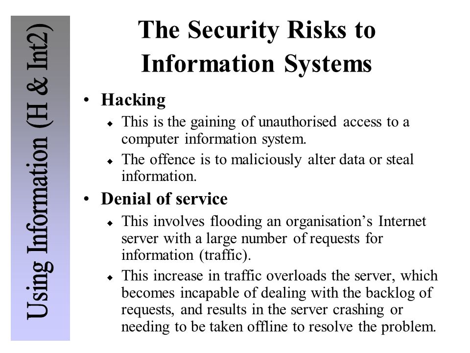 The Security Risks to Information Systems Hacking This is the gaining of unauthorised access to a computer information system. The offence is to malic