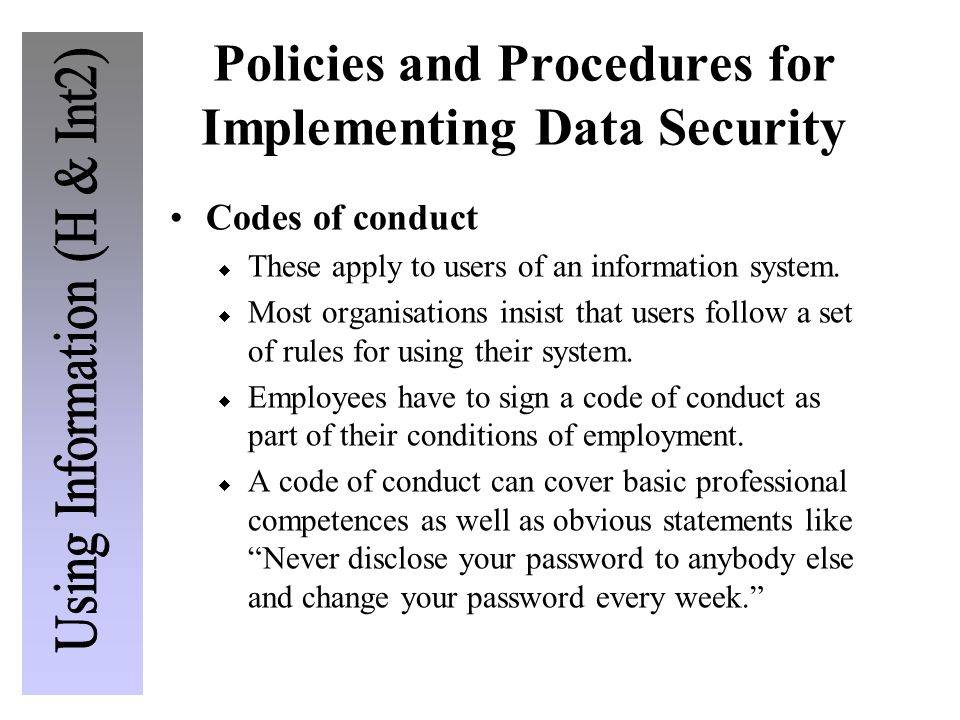 Policies and Procedures for Implementing Data Security Codes of conduct These apply to users of an information system. Most organisations insist that