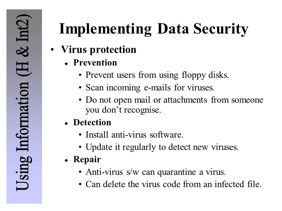 Implementing Data Security Virus protection Prevention Prevent users from using floppy disks. Scan incoming e-mails for viruses. Do not open mail or a