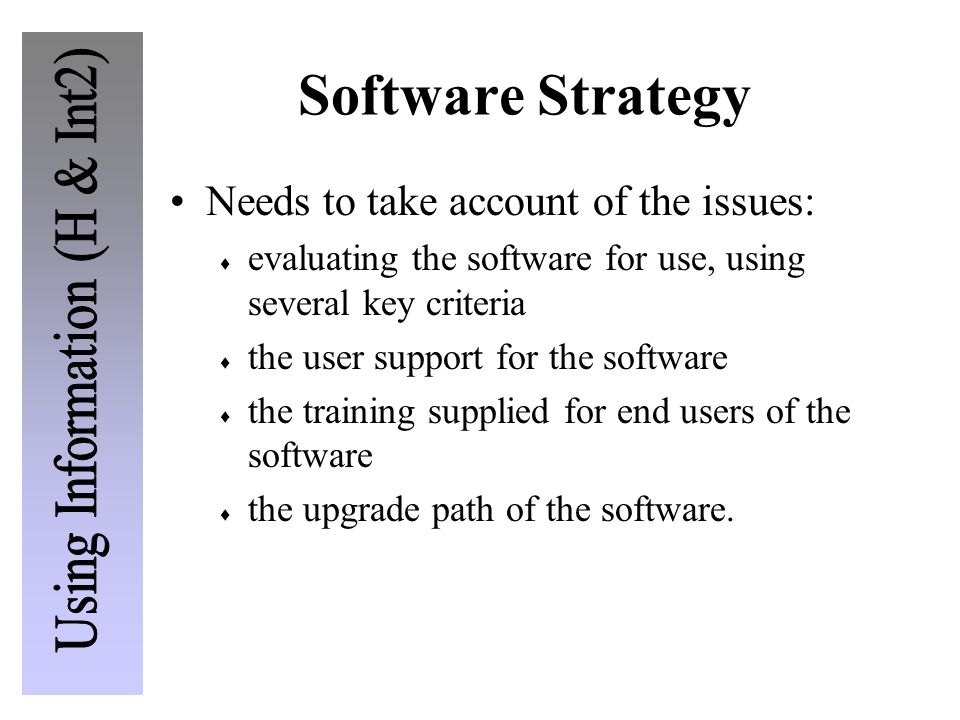 Software Strategy Needs to take account of the issues: evaluating the software for use, using several key criteria the user support for the software t