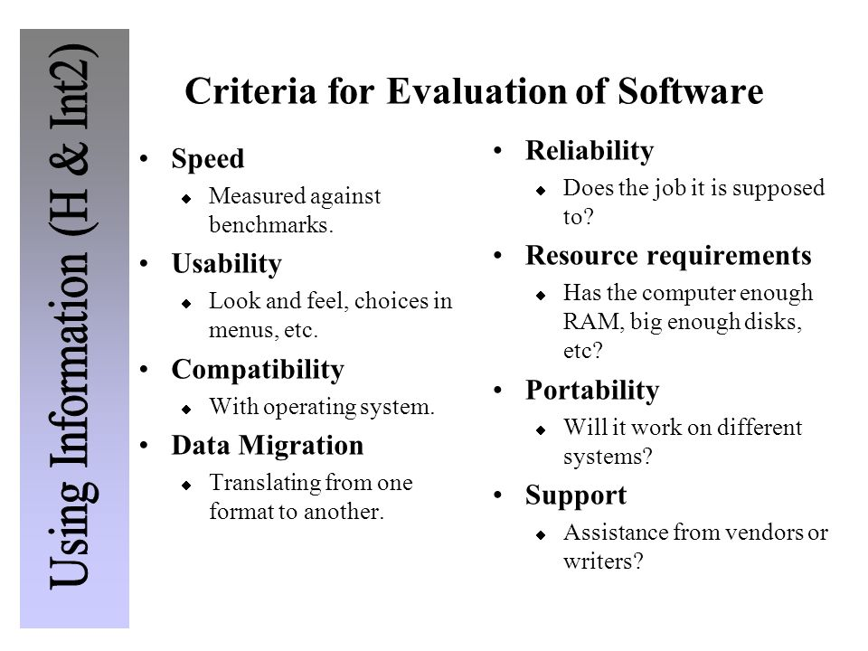 Criteria for Evaluation of Software Speed Measured against benchmarks. Usability Look and feel, choices in menus, etc. Compatibility With operating sy