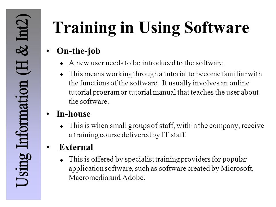 Training in Using Software On-the-job A new user needs to be introduced to the software. This means working through a tutorial to become familiar with