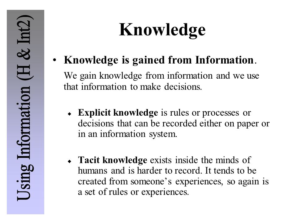 Knowledge Knowledge is gained from Information. We gain knowledge from information and we use that information to make decisions. Explicit knowledge i