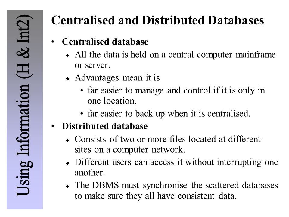 Centralised and Distributed Databases Centralised database All the data is held on a central computer mainframe or server. Advantages mean it is far e